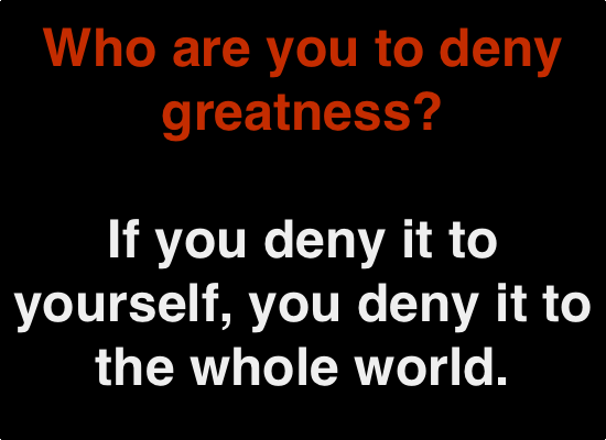 who are you to deny greatness? If you deny it to yourself, you deny it to the whole world