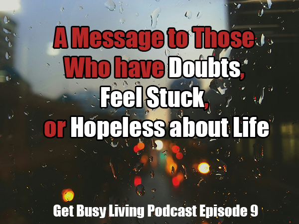 A message to those who have doubts, feel stuck, or hopeless about life - Get Busy Living Podcast